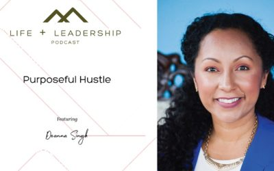 Life and Leadership Podcast: Purposeful Hustle with Deanna Singh
