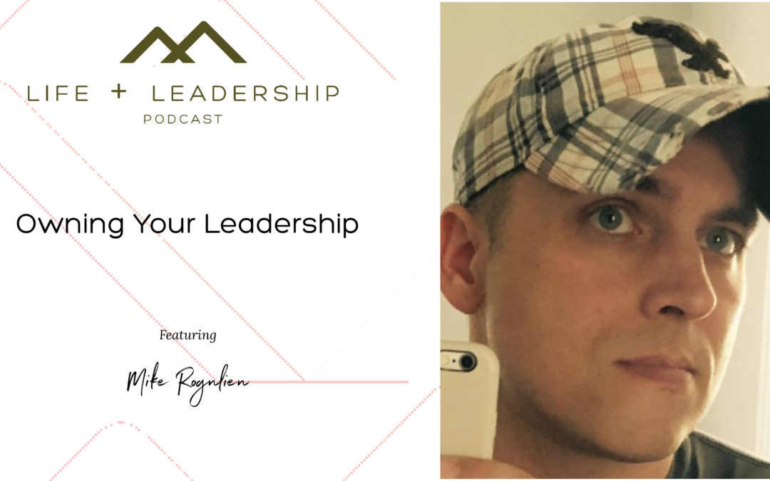 Life and Leadership Podcast: Owning Your Leadership, with Mike Rognlien