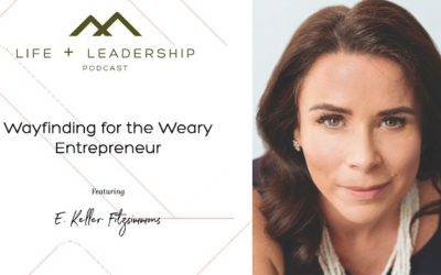 Life & Leadership Podcast: Wayfinding for the Weary Entrepreneur, with E. Keller Fitzsimmons